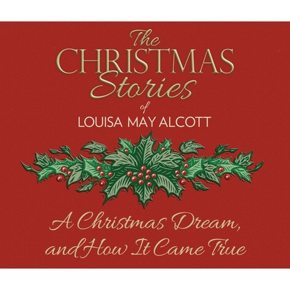 Louisa May Alcott A Christmas Dream, and How It Came True (Unabridged) alcott louisa may a modern mephistopheles by l m alcott finnish edition