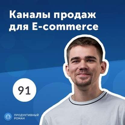 Роман Рыбальченко 4 главных канала продаж для e-commerce алексей казакевич e commerce как завоевать клиента и не потерять деньги