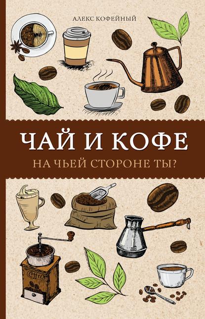 Алекс Кофейный Чай и кофе. На чьей стороне ты? кофе чай