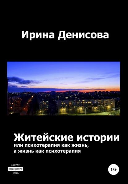 Ирина Денисова Житейские истории, или Психотерапия как жизнь, а жизнь как психотерапия