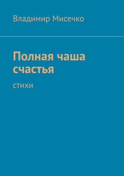 Фото - Владимир Александрович Мисечко Полная чаша счастья. Стихи михаил заскалько когда придёт зазирка