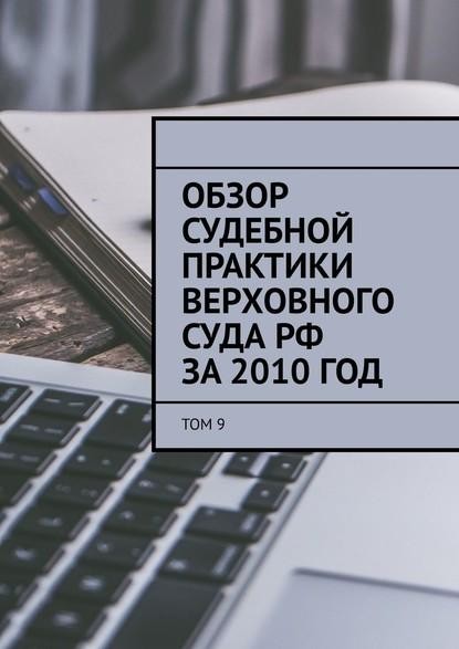 Обзор судебной практики Верховного суда РФ за2010год. Том 9 фото