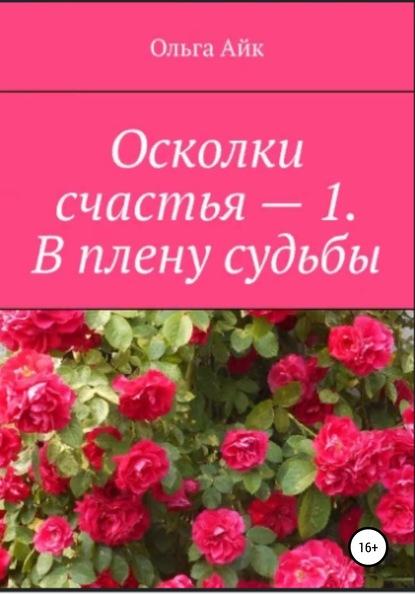 Ольга Айк Осколки счастья – 1. В плену судьбы