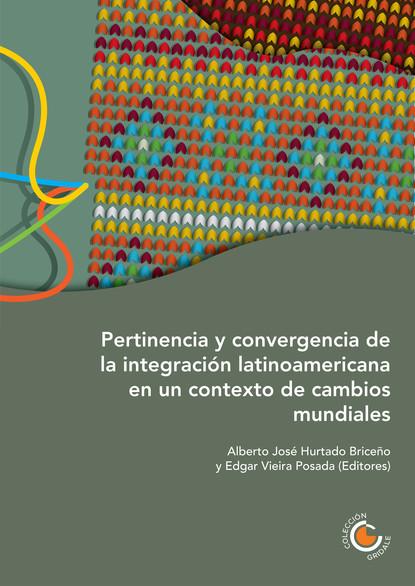 José Briceño Ruiz Pertinencia y convergencia de la integración latinoamericana en un contexto de cambios mundiales florian koch desarrollo e integración reflexiones sobre colombia y la unión europea