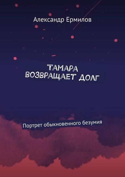 Александр Ермилов Тамара возвращаетдолг. Портрет обыкновенного безумия тамара миансарова тамара миансарова лучшее