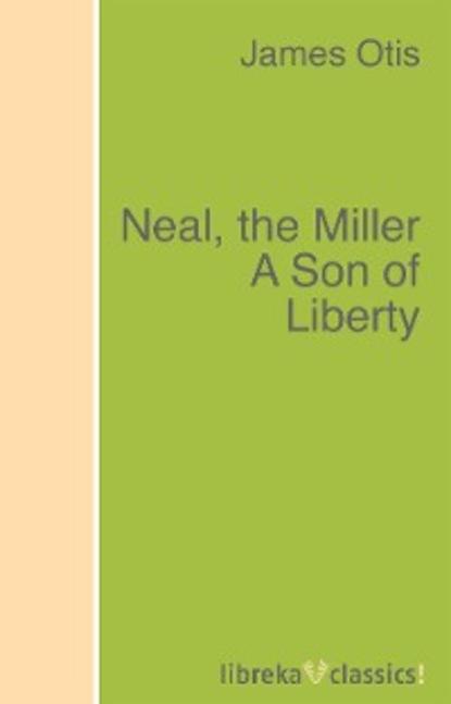 Фото - Otis James Neal, the Miller A Son of Liberty otis james the minute boys of boston