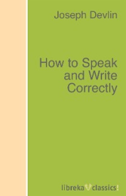 Joseph Devlin How to Speak and Write Correctly devlin joseph how to speak and write correctly the original classic edition