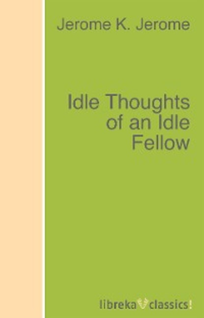 Джером К. Джером Idle Thoughts of an Idle Fellow jerome k jerome idle thoughts