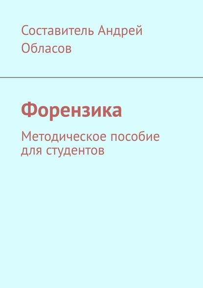 Андрей Александрович Обласов Форензика. Методическое пособие для студентов