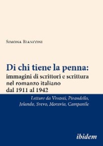 Simona Bianconi Di chi tiene la penna: immagini di scrittori e scrittura nel romanzo italiano dal 1911 al 1942