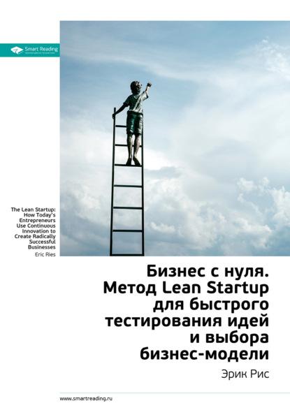Smart Reading Краткое содержание книги: Бизнес с нуля. Метод Lean Startup для быстрого тестирования идей и выбора бизнес-модели. Эрик Рис 0 бизнес с нуля метод lean startup для быстрого тестирования идей и выбора бизнес модели твердый переплет