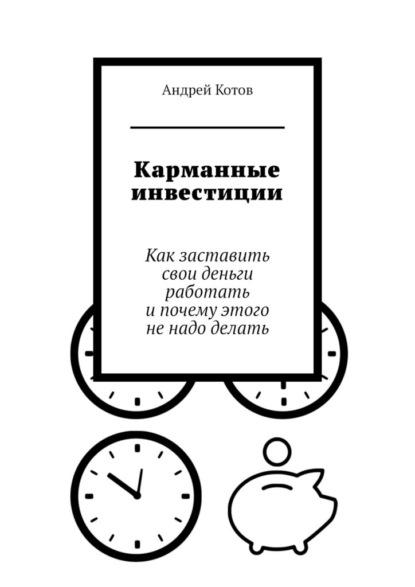 Андрей Котов Карманные инвестиции. Как заставить свои деньги работать ипочему этого ненадо делать