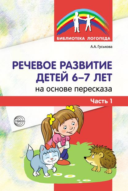 Алевтина Гуськова Речевое развитие детей 6–7 лет на основе пересказа. Часть 1