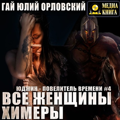 Орловский Гай Юлий Юджин - повелитель времени. Книга 4. Все женщины - химеры обложка