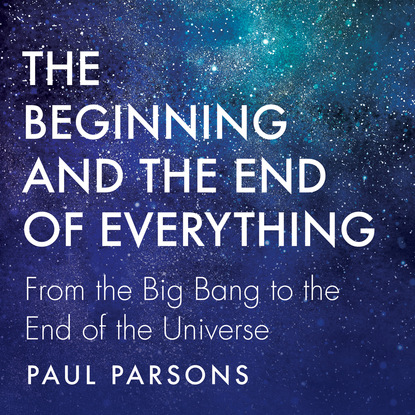 Пол Парсонс The Beginning and the End of Everything - From the Big Bang to the End of the Universe (Unabridged) sandi toksvig end of the sky