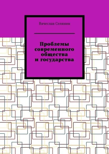 Вячеслав Селянин Проблемы современного общества игосударства