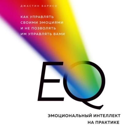 Барисо Джастин EQ. Эмоциональный интеллект на практике. Как управлять своими эмоциями и не позволять им управлять вами обложка