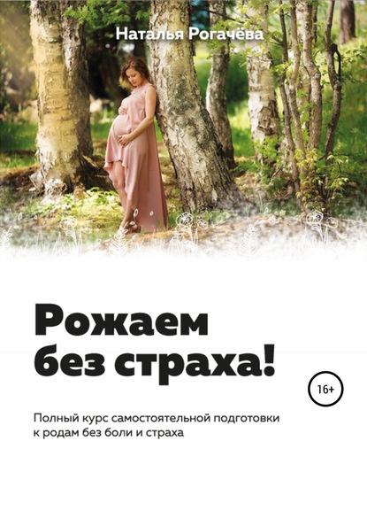 Наталья Васильевна Рогачева Рожаем без страха!