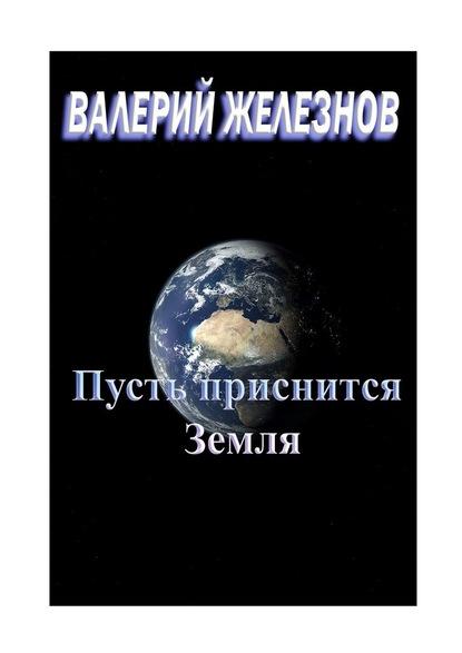 Валерий Железнов Пусть приснится Земля валерий железнов дважды олюбви