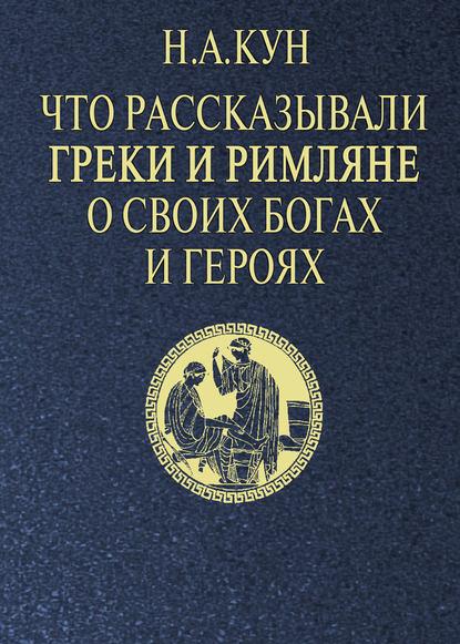 Николай Кун — Что рассказывали греки и римляне о своих богах и героях