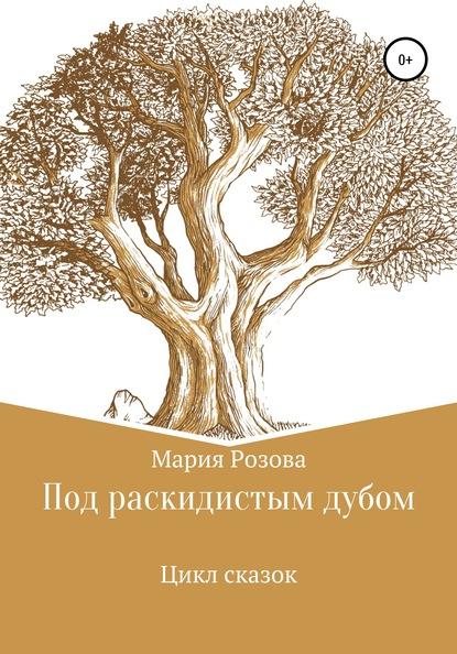 Мария Андреевна Розова Под раскидистым дубом игорь фёдоров хитрый тим приключения лисёнка и его друзей