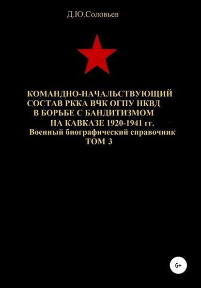Командно-начальствующий состав РККА, ВЧК, ОГПУ, НКВД в борьбе с бандитизмом на Кавказе в 1920-1941 гг. Том 3