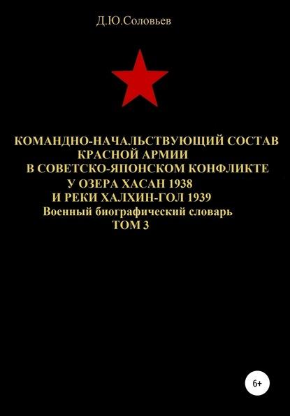 Командно-начальствующий состав Красной Армии в советско-японском конфликте у озера Хасан 1938 и реки Халхин-Гол 1939. Том 3