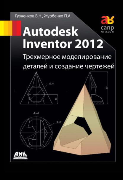 Фото - Павел Журбенко Autodesk Inventor 2012. Трехмерное моделирование деталей и создание чертежей: учебное пособие баксанский о е моделирование в науке построение физических моделей