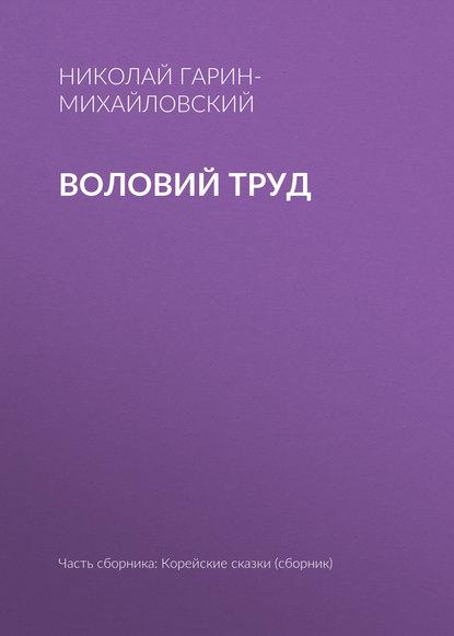 Николай Гарин-Михайловский Воловий труд николай гарин михайловский ни муей