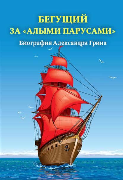 Группа авторов Бегущий за «Алыми парусами». Биография Александра Грина