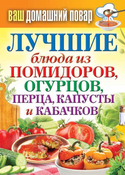 Группа авторов Лучшие блюда из помидоров, огурцов, перца, капусты и кабачков группа авторов заготовки из перца