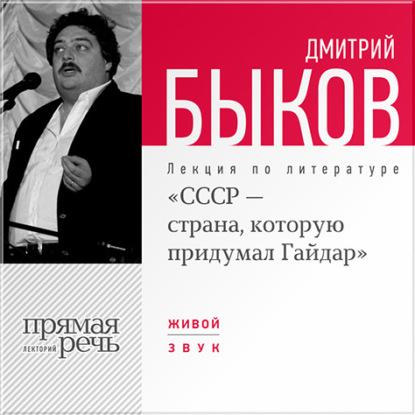 Дмитрий Быков Лекция «СССР – страна, которую придумал Гайдар» дмитрий быков лекция быков и дети день 1 тургенев собака