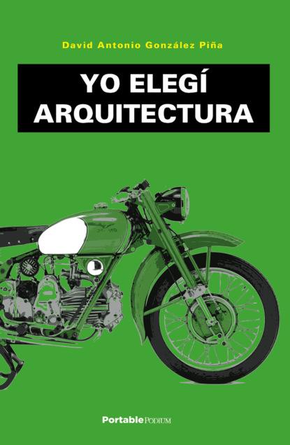 David Antonio González Piña Yo elegí Arquitectura yo la tengo yo la tengo and then nothing turned itself inside out