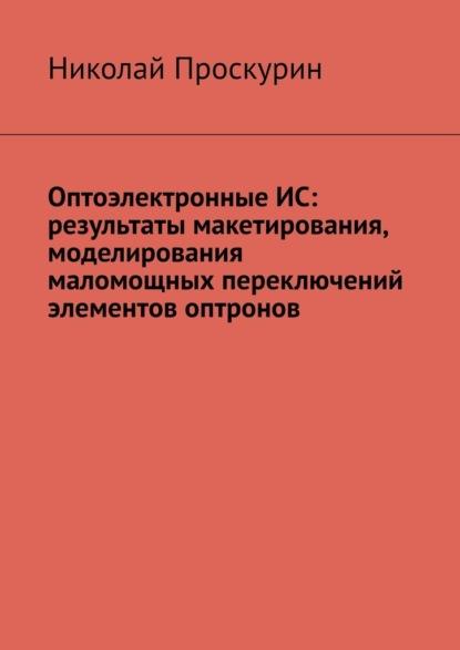 Николай Проскурин Оптоэлектронные ИС: результаты макетирования, моделирования маломощных переключений элементов оптронов