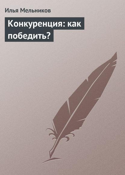 Фото - Илья Мельников Конкуренция: как победить? илья мельников управление собственным временем