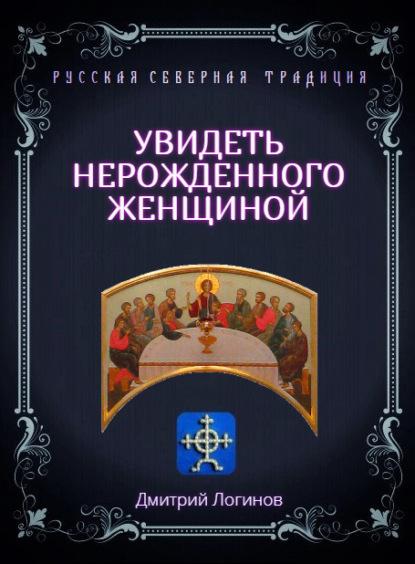 Дмитрий Логинов Увидеть нерожденного женщиной. Тайное учение Христа. Речения 16, 17, 18