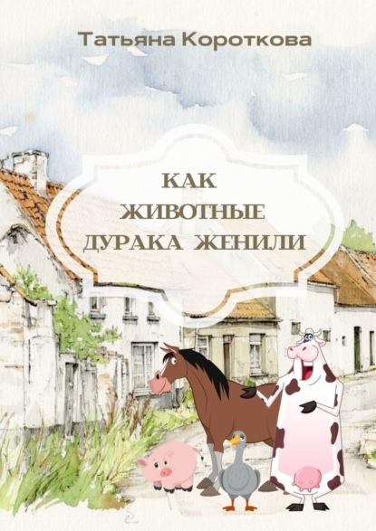 Татьяна Короткова Как животные дурака женили. Сказка