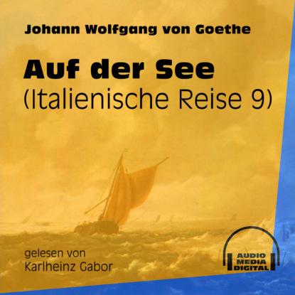 Johann Wolfgang von Goethe Auf der See - Italienische Reise, Teil 9 (Ungekürzt) johann wolfgang von goethe iphigenie auf tauris ein schauspiel