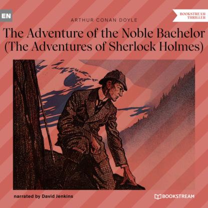 Фото - Sir Arthur Conan Doyle The Adventure of the Noble Bachelor - The Adventures of Sherlock Holmes (Unabridged) arthur conan doyle casebook of sherlock holmes