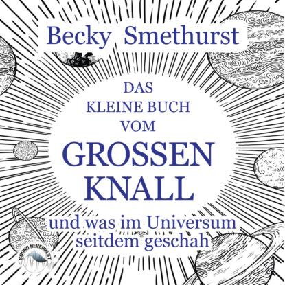 Das kleine Buch vom großen Knall - und was im Universum seitdem geschah (Ungekürzt)