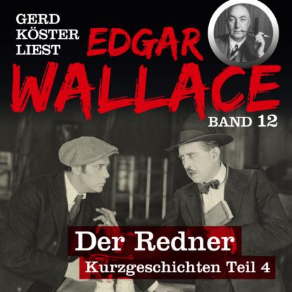 Edgar Wallace Der Redner - Gerd Köster liest Kurzgeschichten Teil 4, Band 12 (Ungekürzt)
