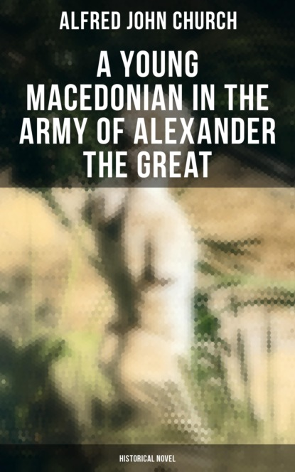 Alfred John Church A Young Macedonian in the Army of Alexander the Great: Historical Novel недорого