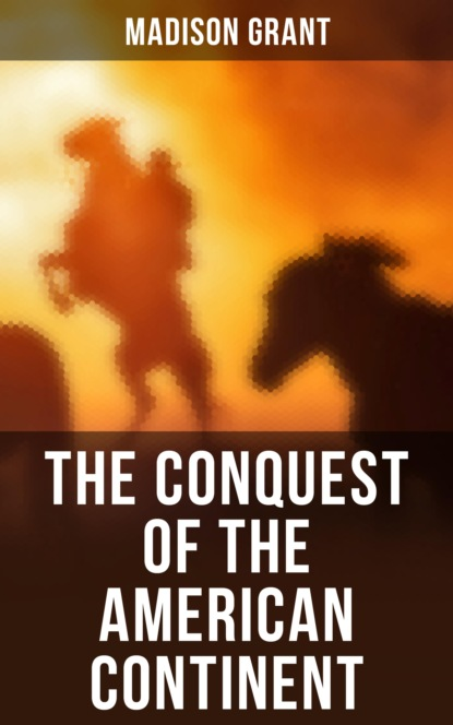 Grant Madison The Conquest of the American Continent john f finerty war path and bivouac or the conquest of the sioux