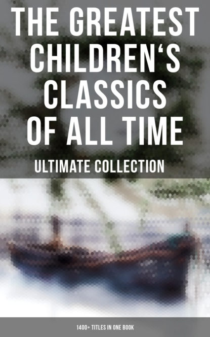 The Greatest Children's Classics of All Time – Ultimate Collection: 1400+ Titles in One Book