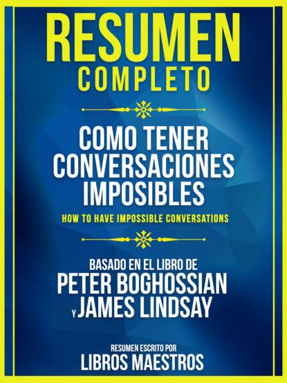 Resumen Completo: Como Tener Conversaciones Imposibles (How To Have Impossible Conversations) - Basado En El Libro De Peter Boghossian Y James Lindsay