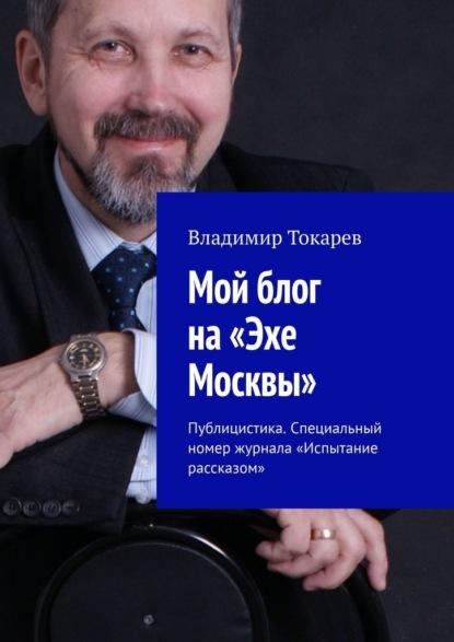 Мой блог на«Эхе Москвы». Публицистика. Специальный номер журнала «Испытание рассказом»