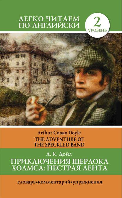 Артур Конан Дойл Приключения Шерлока Холмса. Пестрая лента / The Adventure of the Speckled Band