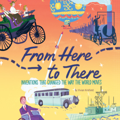 Vivian Kirkfield From Here to There - Inventions That Changed the Way the World Moves (Unabridged) simon winchester map that changed the world