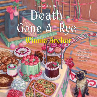 Winnie Archer Death Gone A-Rye - A Bread Shop Mystery, Book 6 (Unabridged) a brush with death a susie mahl mystery