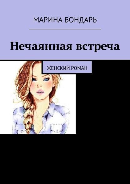 Марина Бондарь Нечаянная встреча. Женский роман